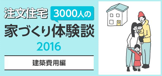 注文住宅 3000人の家づくり体験談【建築費用編】2016