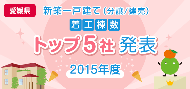 愛媛県 新築一戸建て(分譲/建売) 着工棟数トップ5社発表【2015年度】