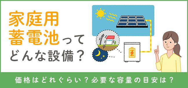 家庭用蓄電池ってどんな設備?価格はどれぐらい?必要な容量の目安は?