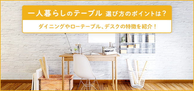 一人暮らしの「テーブル」選び方のポイントは? ダイニングやローテーブル、デスクの特徴を紹介!