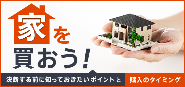 家を買おう! 決断する前に知っておきたいポイントと購入のタイミング