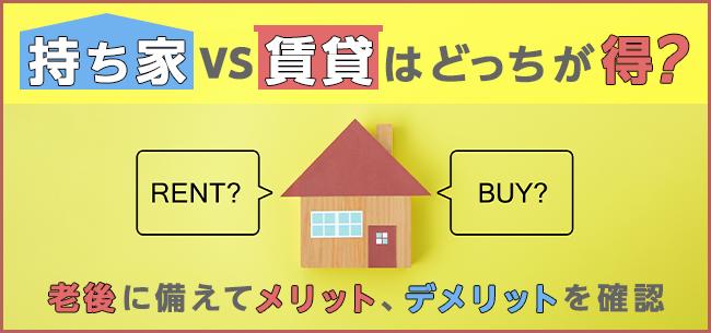 持ち家vs賃貸はどっちが得?老後に備えてメリット、デメリットを確認