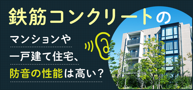 鉄筋コンクリート(RC)のマンションや一戸建て住宅、防音の性能は高い?