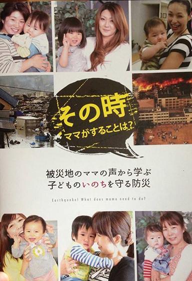 2016年4月に起こった熊本地震では、被災地のママと子どもたちへの物資支援などを通じて100人を超えるママの声を集め、東北の地震の被災地のママの声と合わせて、ママのための防災ブック『その時、ママがすることは?』を企画制作した